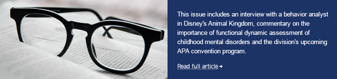 This issue includes an interview with a behavior analyst in Disney's Animal Kingdom, commentary on the importance of functional dynamic assessment of childhood mental disorders and the division's upcoming APA convention program.