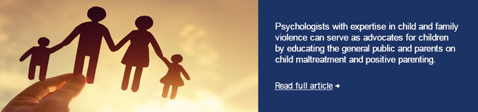 Psychologists with expertise in child and family violence can serve as advocates for children by educating the general public and parents on child maltreatment and positive parenting.