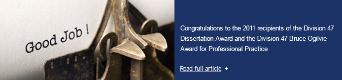 Congratulations to the 2011 recipients of the Division 47 Dissertation Award and the Division 47 Bruce Ogilvie Award for Professional Practice